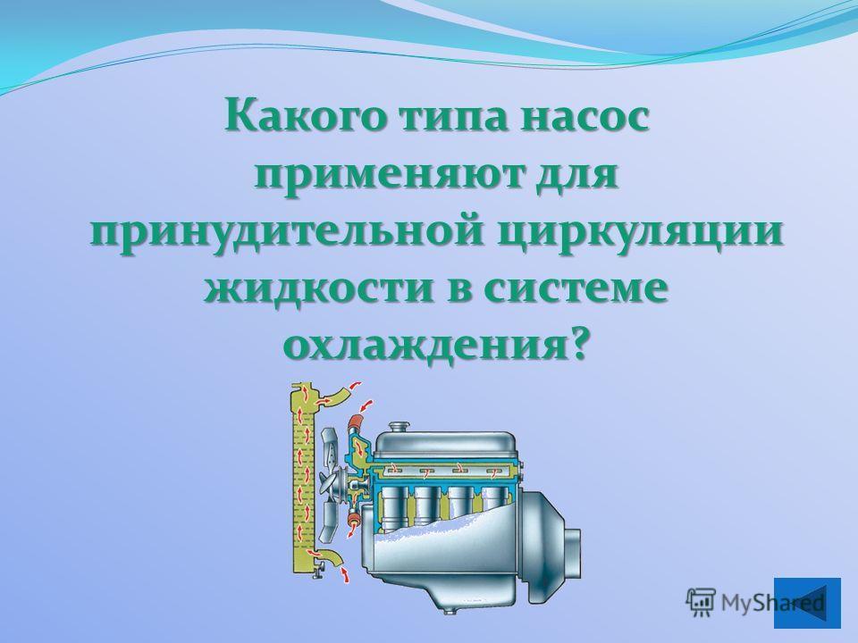 Какого типа насос применяют для принудительной циркуляции жидкости в системе охлаждения?