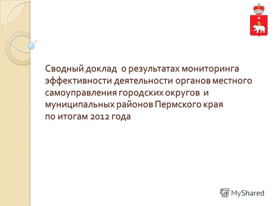 Сводный доклад о результатах мониторинга эффективности деятельности органов местного самоуправления городских округов и муниципальных районов Пермского края по итогам 2012 года
