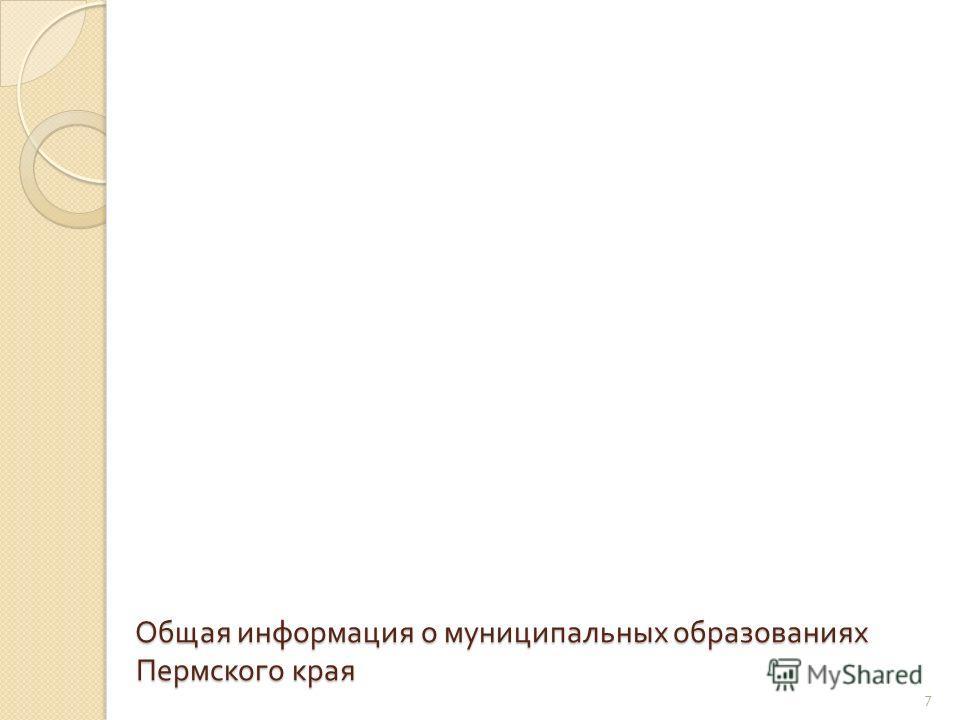 Общая информация о муниципальных образованиях Пермского края 7