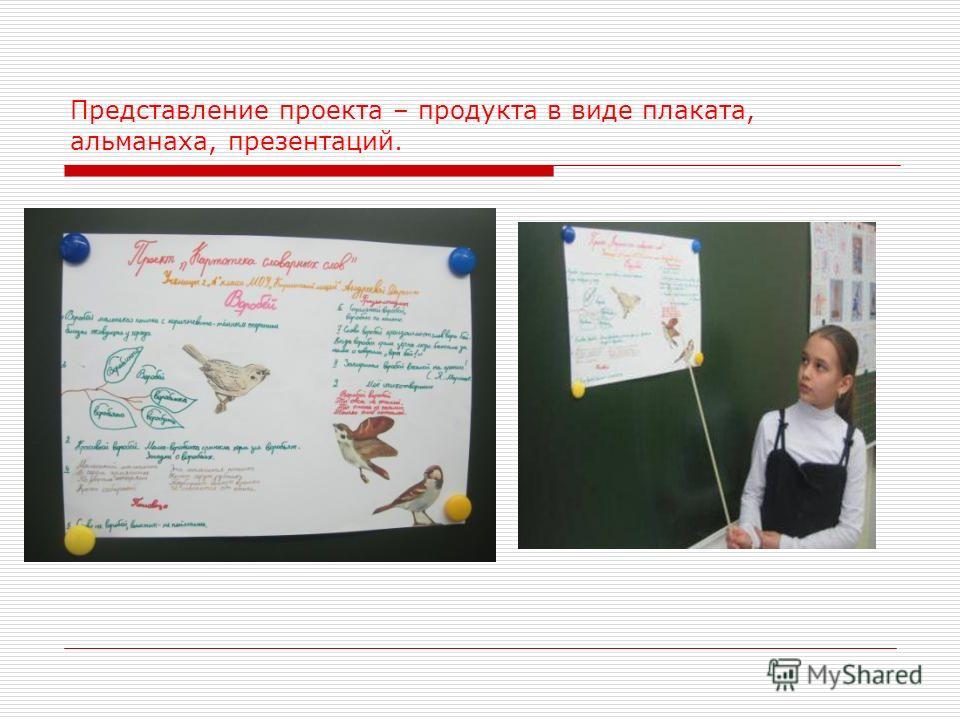 Представление проекта – продукта в виде плаката, альманаха, презентаций.