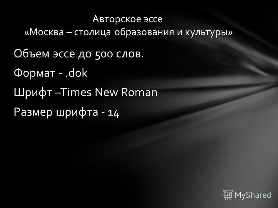 Объем эссе до 500 слов. Формат -.dok Шрифт –Times New Roman Размер шрифта - 14 Авторское эссе «Москва – столица образования и культуры»