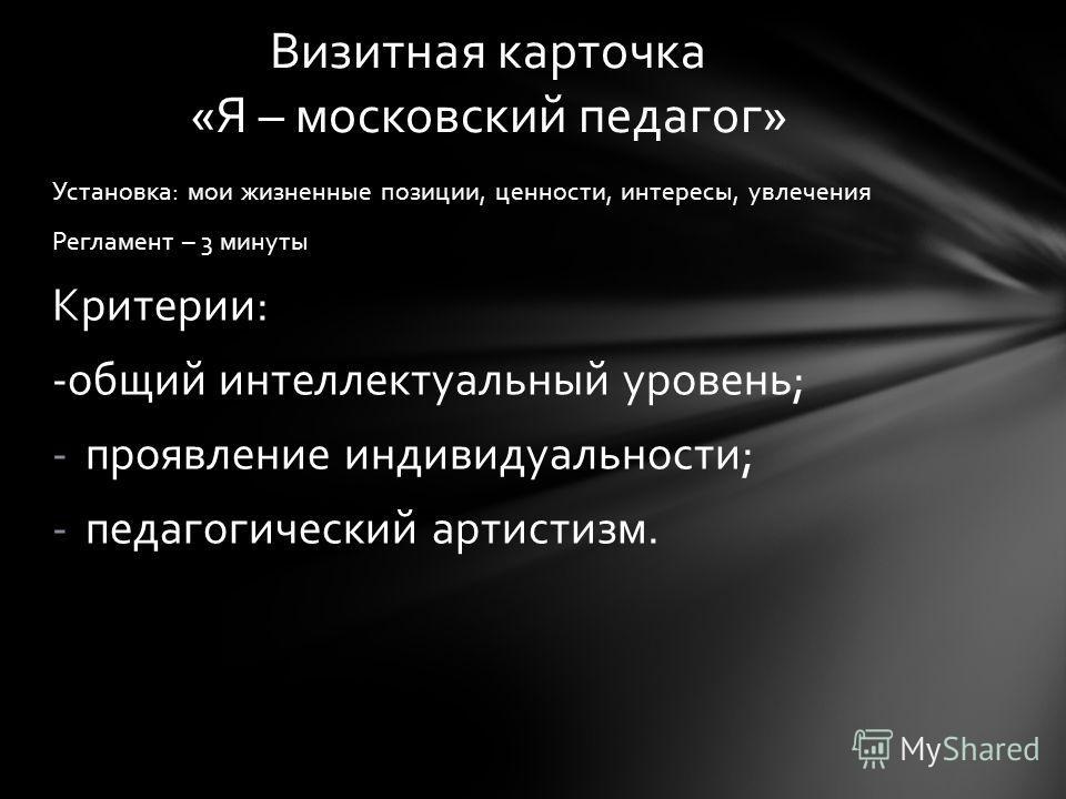 Установка: мои жизненные позиции, ценности, интересы, увлечения Регламент – 3 минуты Критерии: -общий интеллектуальный уровень; -проявление индивидуальности; -педагогический артистизм. Визитная карточка «Я – московский педагог»