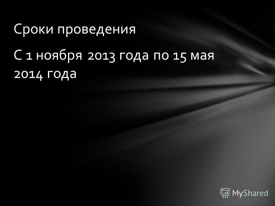 С 1 ноября 2013 года по 15 мая 2014 года Сроки проведения