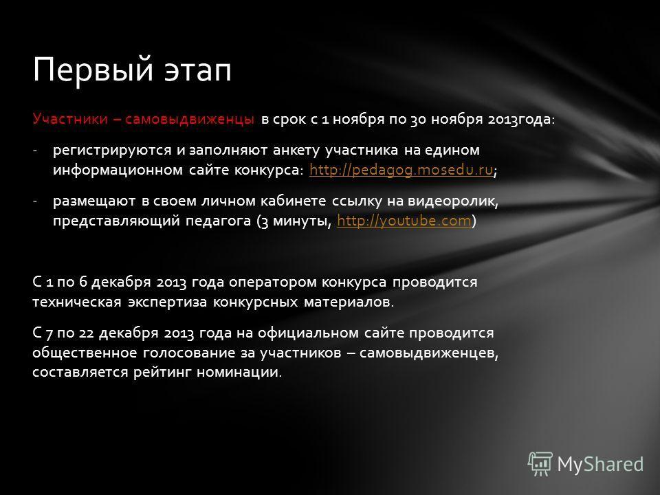Участники – самовыдвиженцы в срок с 1 ноября по 30 ноября 2013года: -регистрируются и заполняют анкету участника на едином информационном сайте конкурса: http://pedagog.mosedu.ru;http://pedagog.mosedu.ru -размещают в своем личном кабинете ссылку на в