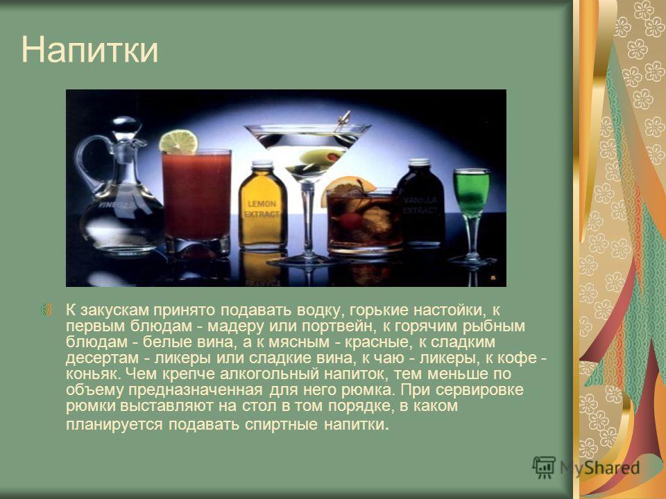 Напитки К закускам принято подавать водку, горькие настойки, к первым блюдам - мадеру или портвейн, к горячим рыбным блюдам - белые вина, а к мясным - красные, к сладким десертам - ликеры или сладкие вина, к чаю - ликеры, к кофе - коньяк. Чем крепче
