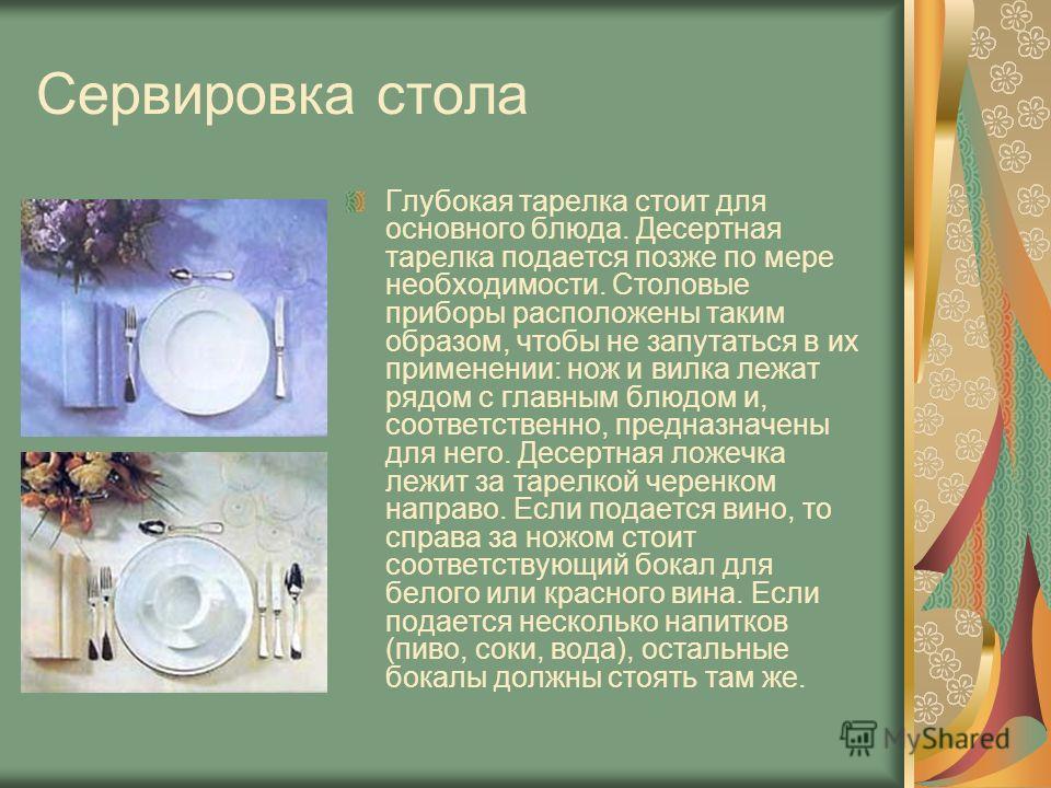 Сервировка стола Глубокая тарелка стоит для основного блюда. Десертная тарелка подается позже по мере необходимости. Столовые приборы расположены таким образом, чтобы не запутаться в их применении: нож и вилка лежат рядом с главным блюдом и, соответс