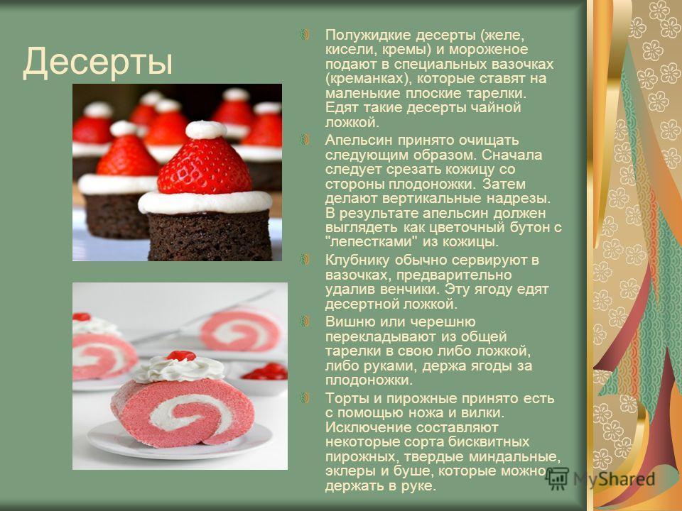 Десерты Полужидкие десерты (желе, кисели, кремы) и мороженое подают в специальных вазочках (креманках), которые ставят на маленькие плоские тарелки. Едят такие десерты чайной ложкой. Апельсин принято очищать следующим образом. Сначала следует срезать