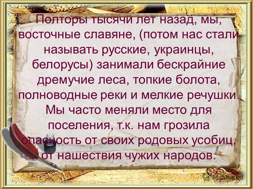 Полторы тысячи лет назад, мы, восточные славяне, (потом нас стали называть русские, украинцы, белорусы) занимали бескрайние дремучие леса, топкие болота, полноводные реки и мелкие речушки. Мы часто меняли место для поселения, т.к. нам грозила опаснос