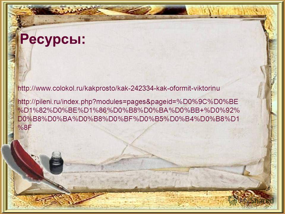 http://pileni.ru/index.php?modules=pages&pageid=%D0%9C%D0%BE %D1%82%D0%BE%D1%86%D0%B8%D0%BA%D0%BB+%D0%92% D0%B8%D0%BA%D0%B8%D0%BF%D0%B5%D0%B4%D0%B8%D1 %8F http://www.colokol.ru/kakprosto/kak-242334-kak-oformit-viktorinu Ресурсы: