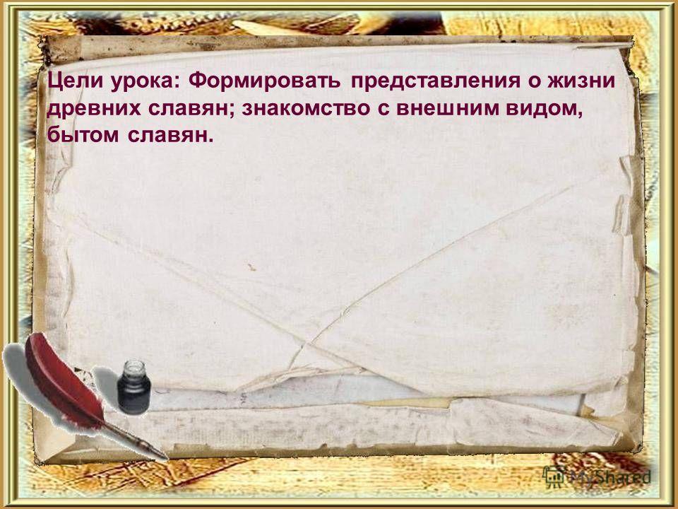 Цели урока: Формировать представления о жизни древних славян; знакомство с внешним видом, бытом славян.