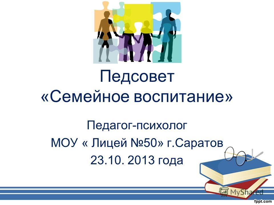 Педсовет «Семейное воспитание» Педагог-психолог МОУ « Лицей 50» г.Саратов 23.10. 2013 года