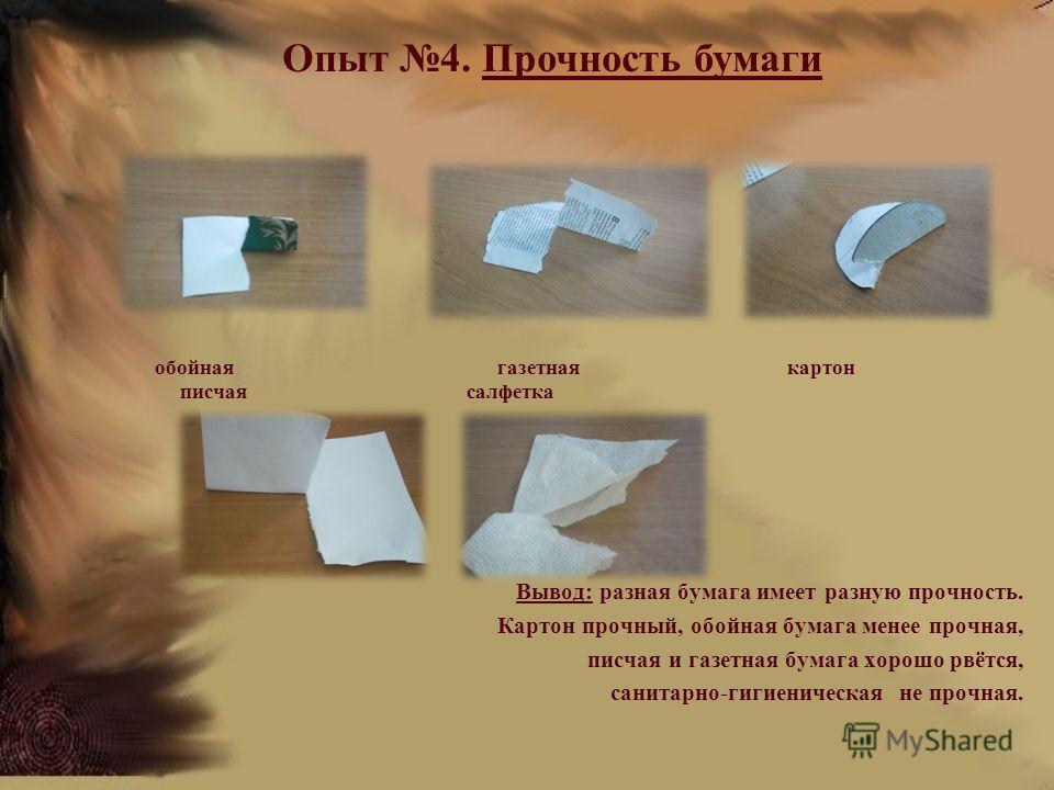 Вывод: разная бумага имеет разную прочность. Картон прочный, обойная бумага менее прочная, писчая и газетная бумага хорошо рвётся, санитарно-гигиеническая не прочная. Опыт 4. Прочность бумаги обойная газетная картон писчая салфетка