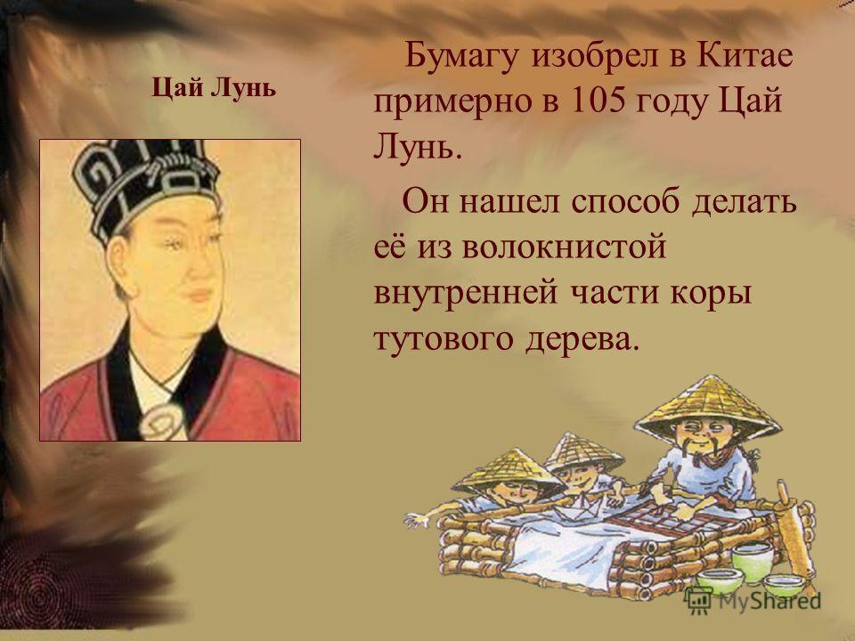 Цай Лунь Бумагу изобрел в Китае примерно в 105 году Цай Лунь. Он нашел способ делать её из волокнистой внутренней части коры тутового дерева.