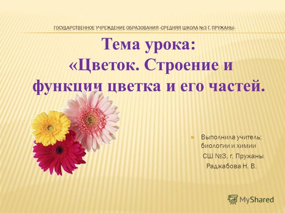 Тема урока: «Цветок. Строение и функции цветка и его частей. Выполнила учитель: биологии и химии СШ 3, г. Пружаны Раджабова Н. В.
