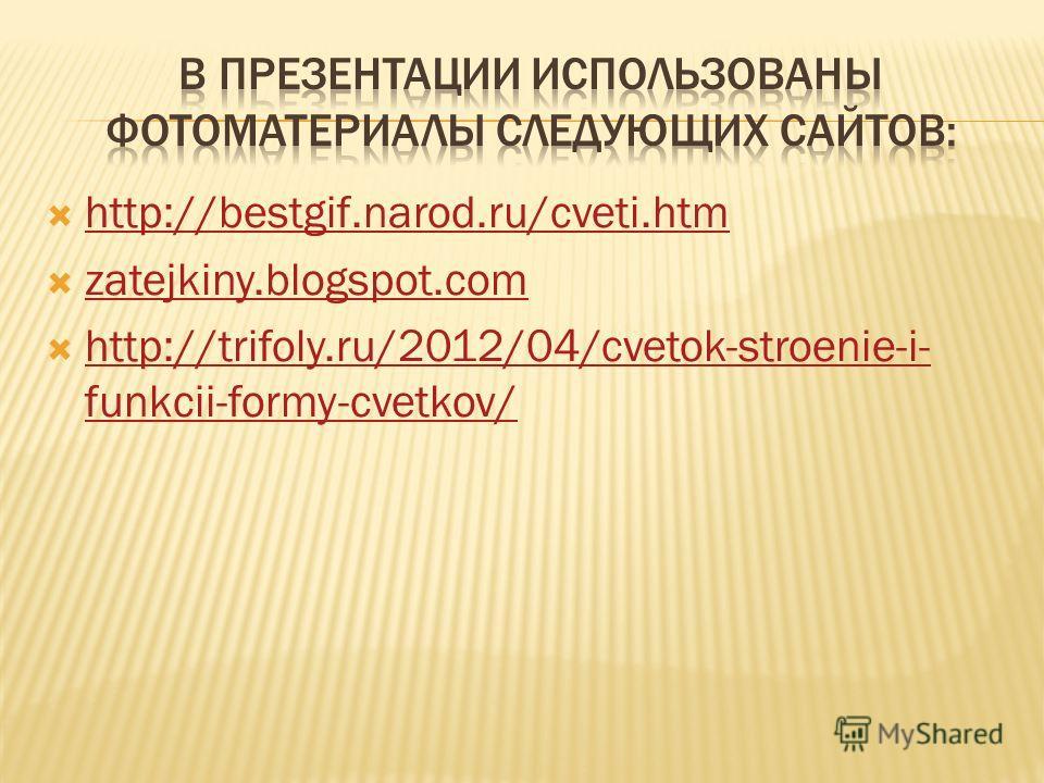 http://bestgif.narod.ru/cveti.htm zatejkiny.blogspot.com http://trifoly.ru/2012/04/cvetok-stroenie-i- funkcii-formy-cvetkov/ http://trifoly.ru/2012/04/cvetok-stroenie-i- funkcii-formy-cvetkov/