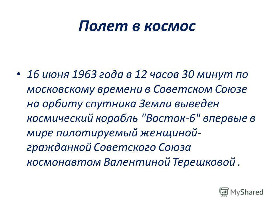Полет в космос 16 июня 1963 года в 12 часов 30 минут по московскому времени в Советском Союзе на орбиту спутника Земли выведен космический корабль