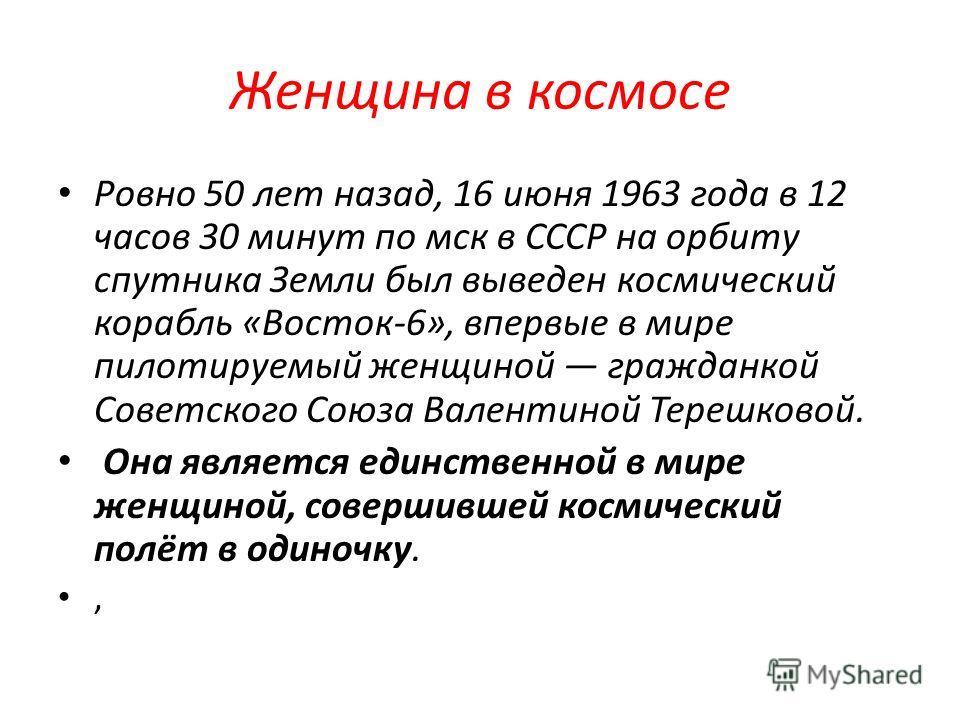 Женщина в космосе Ровно 50 лет назад, 16 июня 1963 года в 12 часов 30 минут по мск в СССР на орбиту спутника Земли был выведен космический корабль «Восток-6», впервые в мире пилотируемый женщиной гражданкой Советского Союза Валентиной Терешковой. Она