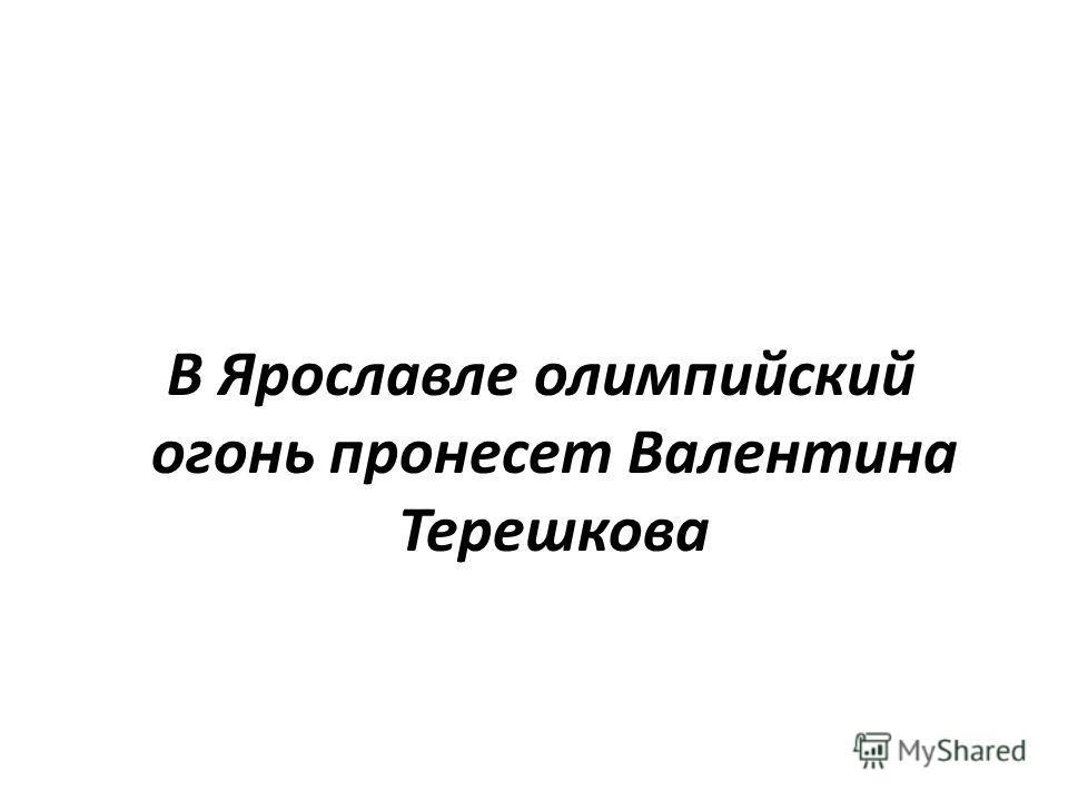 В Ярославле олимпийский огонь пронесет Валентина Терешкова