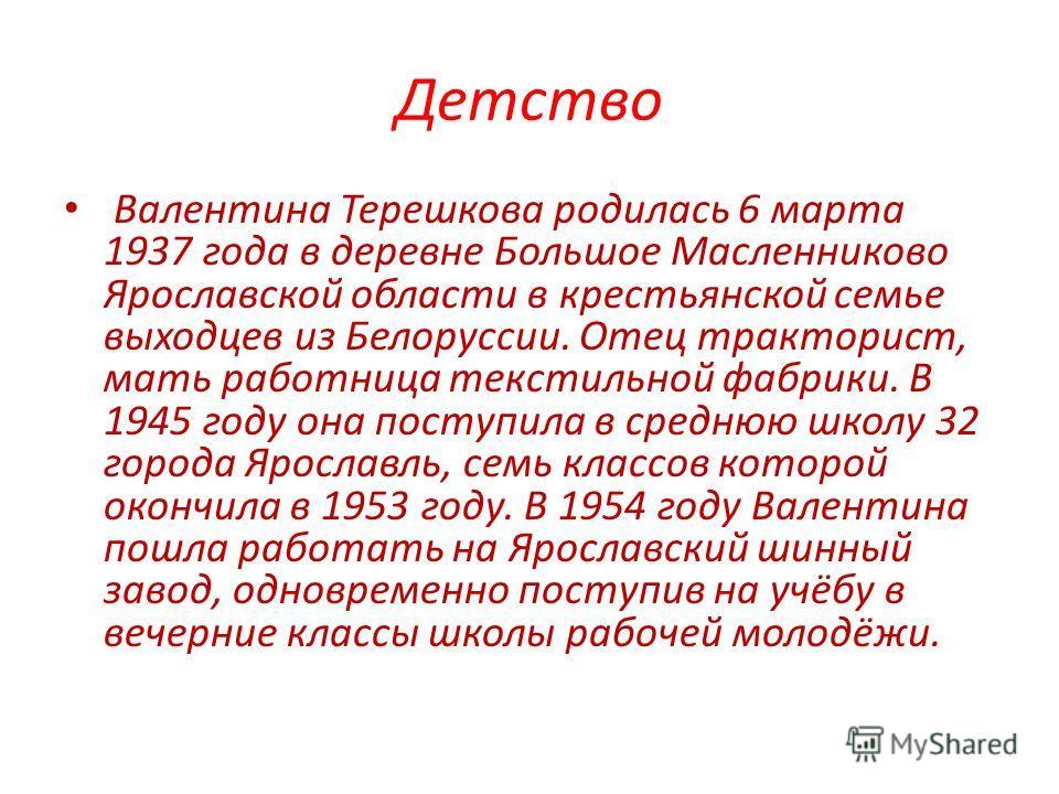 Детство Валентина Терешкова родилась 6 марта 1937 года в деревне Большое Масленниково Ярославской области в крестьянской семье выходцев из Белоруссии. Отец тракторист, мать работница текстильной фабрики. В 1945 году она поступила в среднюю школу 32 г