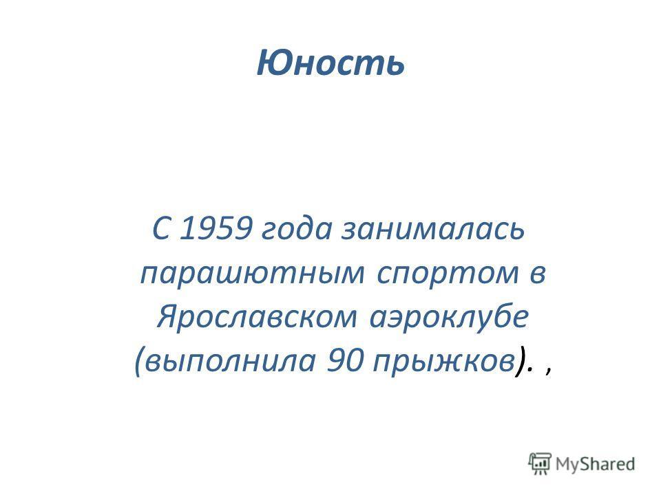 Юность С 1959 года занималась парашютным спортом в Ярославском аэроклубе (выполнила 90 прыжков).,