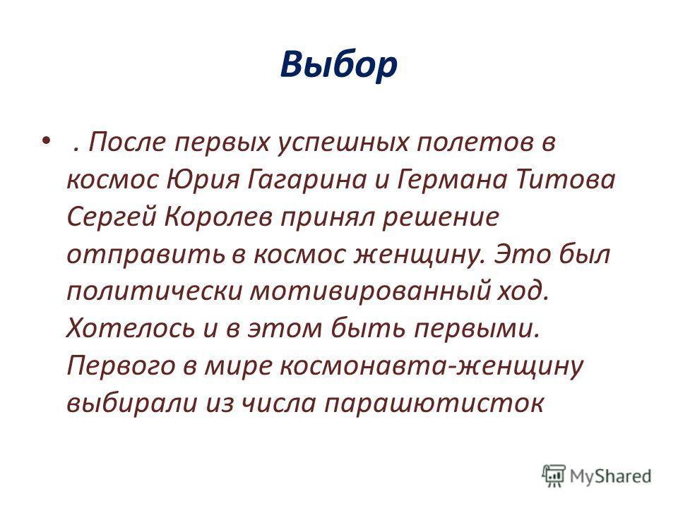 Выбор. После первых успешных полетов в космос Юрия Гагарина и Германа Титова Сергей Королев принял решение отправить в космос женщину. Это был политически мотивированный ход. Хотелось и в этом быть первыми. Первого в мире космонавта-женщину выбирали