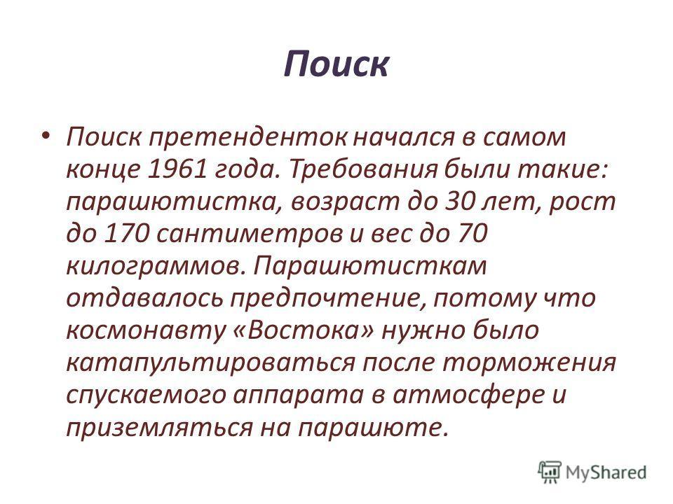 Поиск Поиск претенденток начался в самом конце 1961 года. Требования были такие: парашютистка, возраст до 30 лет, рост до 170 сантиметров и вес до 70 килограммов. Парашютисткам отдавалось предпочтение, потому что космонавту «Востока» нужно было катап