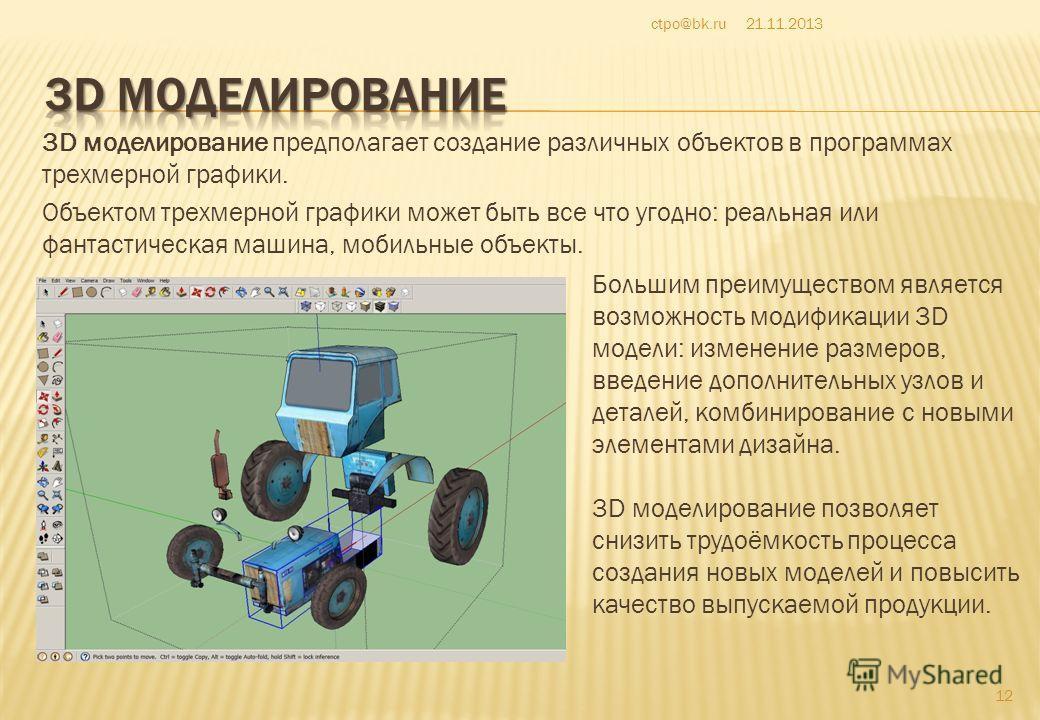 3D моделирование предполагает создание различных объектов в программах трехмерной графики. Объектом трехмерной графики может быть все что угодно: реальная или фантастическая машина, мобильные объекты. 21.11.2013ctpo@bk.ru 12 Большим преимуществом явл