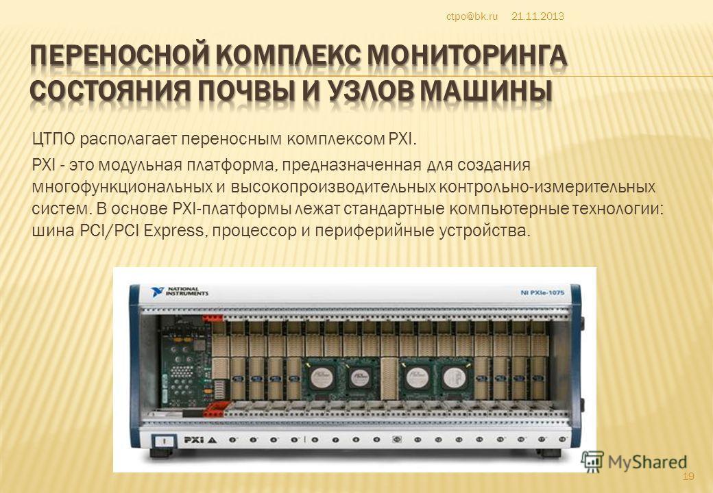 ЦТПО располагает переносным комплексом PXI. PXI - это модульная платформа, предназначенная для создания многофункциональных и высокопроизводительных контрольно-измерительных систем. В основе PXI-платформы лежат стандартные компьютерные технологии: ши