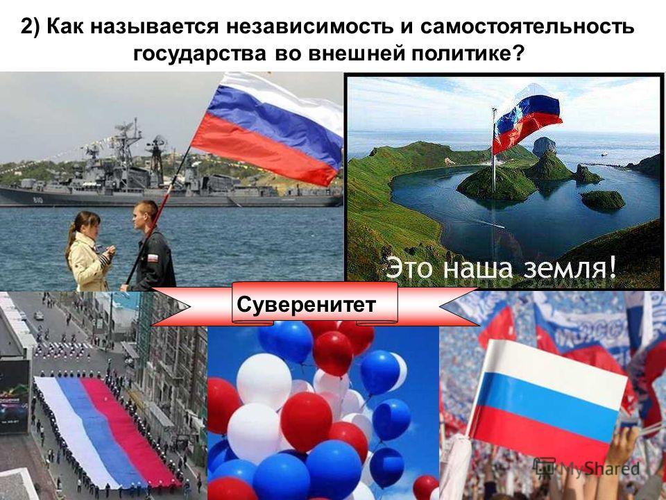 2) Как называется независимость и самостоятельность государства во внешней политике? Суверенитет