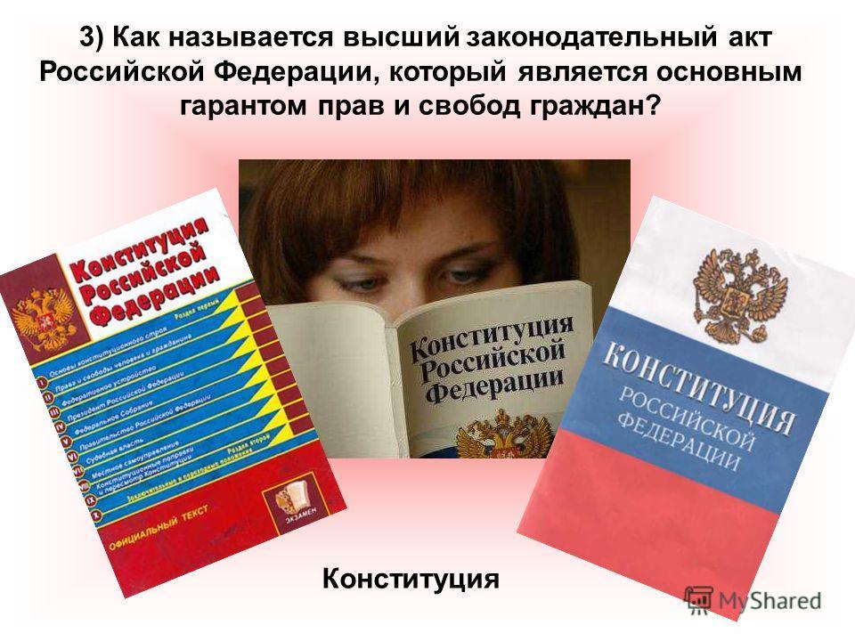 3) Как называется высший законодательный акт Российской Федерации, который является основным гарантом прав и свобод граждан? Конституция