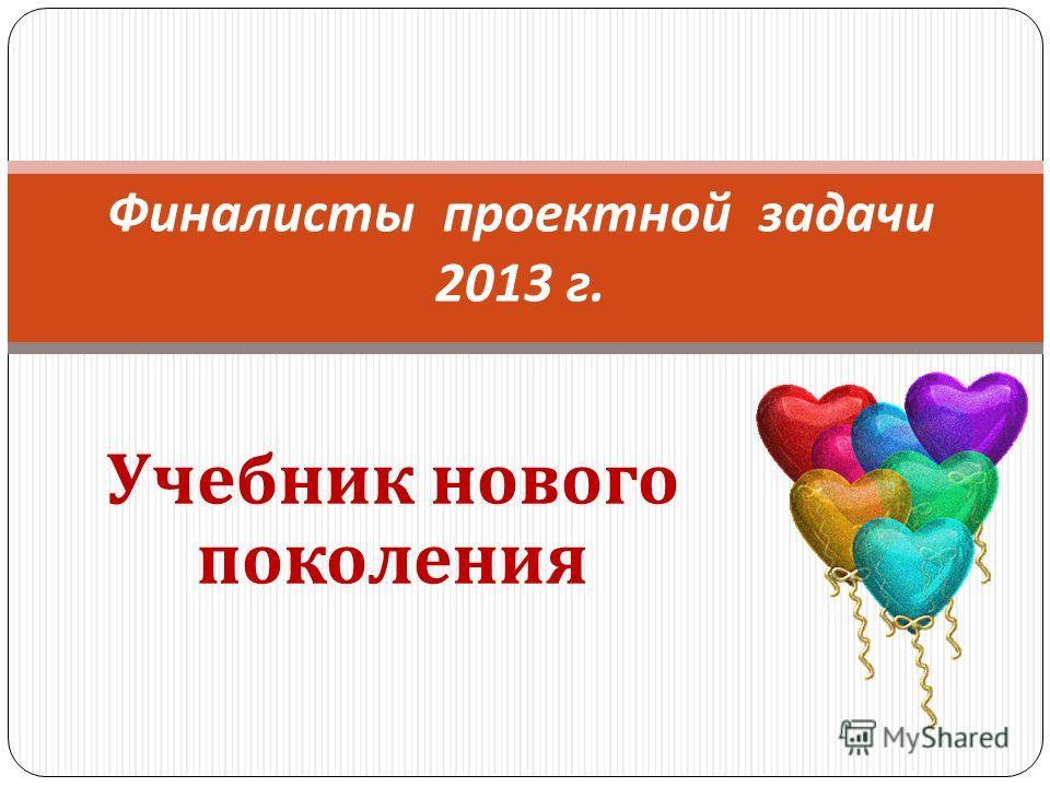 Учебник нового поколения Финалисты проектной задачи 2013 г.