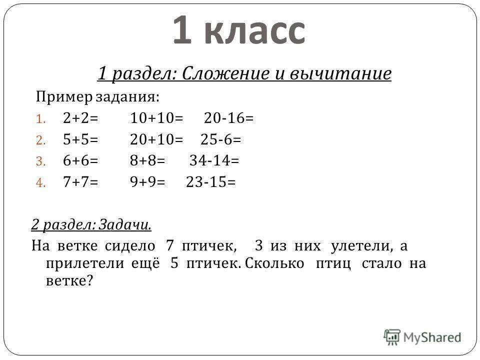 1 класс 1 раздел : Сложение и вычитание Пример задания : 1. 2+2= 10+10= 20-16= 2. 5+5= 20+10= 25-6= 3. 6+6= 8+8= 34-14= 4. 7+7= 9+9= 23-15= 2 раздел : Задачи. На ветке сидело 7 птичек, 3 из них улетели, а прилетели ещё 5 птичек. Сколько птиц стало на
