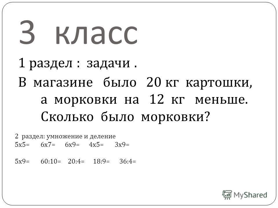 3 класс 1 раздел : задачи. В магазине было 20 кг картошки, а морковки на 12 кг меньше. Сколько было морковки ? 2 раздел : умножение и деление 5 х 5= 6 х 7= 6 х 9= 4 х 5= 3 х 9= 5 х 9= 60:10= 20:4= 18:9= 36:4=