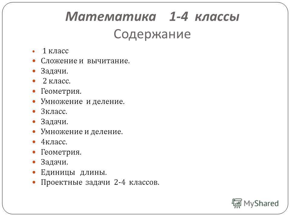 Математика 1-4 классы Содержание 1 класс Сложение и вычитание. Задачи. 2 класс. Геометрия. Умножение и деление. 3 класс. Задачи. Умножение и деление. 4 класс. Геометрия. Задачи. Единицы длины. Проектные задачи 2-4 классов.