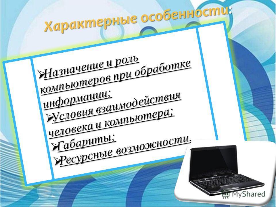 Признаки классификации компьютеров: По габаритам; По областям применения; По быстродействию; П выполняемым функциям; По этапам создания.