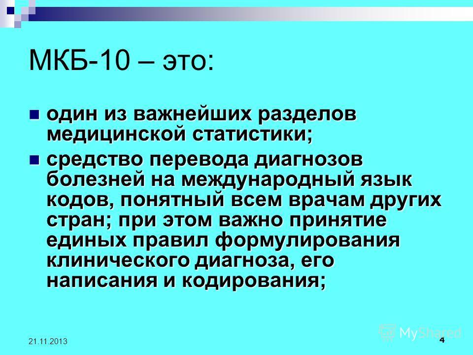 4 21.11.2013 МКБ-10 – это: один из важнейших разделов медицинской статистики; один из важнейших разделов медицинской статистики; средство перевода диагнозов болезней на международный язык кодов, понятный всем врачам других стран; при этом важно приня