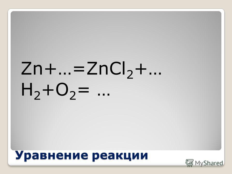 Уравнение реакции Zn+…=ZnCl 2 +… H 2 +O 2 = …