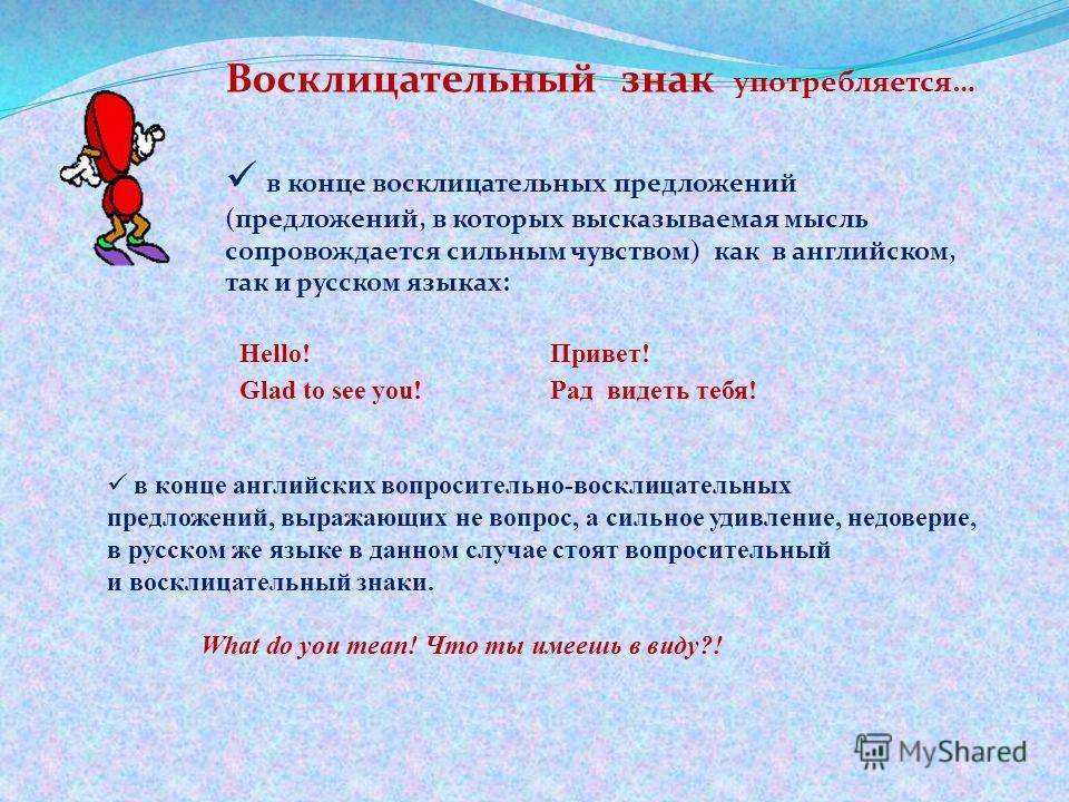 Восклицательный знак употребляется… в конце восклицательных предложений (предложений, в которых высказываемая мысль сопровождается сильным чувством) как в английском, так и русском языках: в конце английских вопросительно-восклицательных предложений,