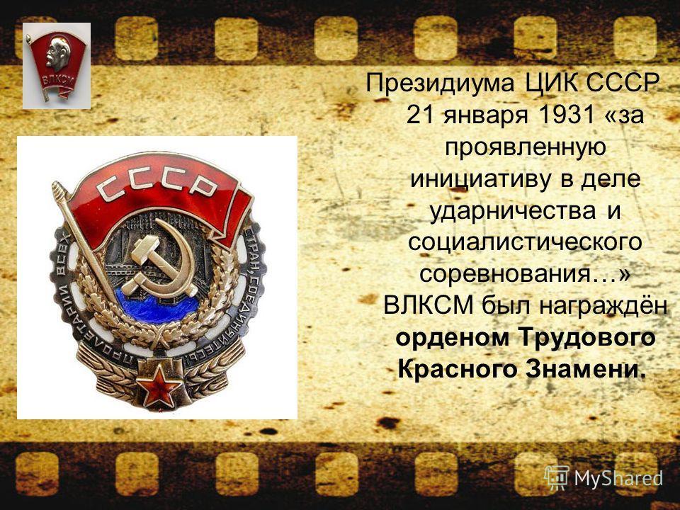 Президиума ЦИК СССР 21 января 1931 «за проявленную инициативу в деле ударничества и социалистического соревнования…» ВЛКСМ был награждён орденом Трудового Красного Знамени.