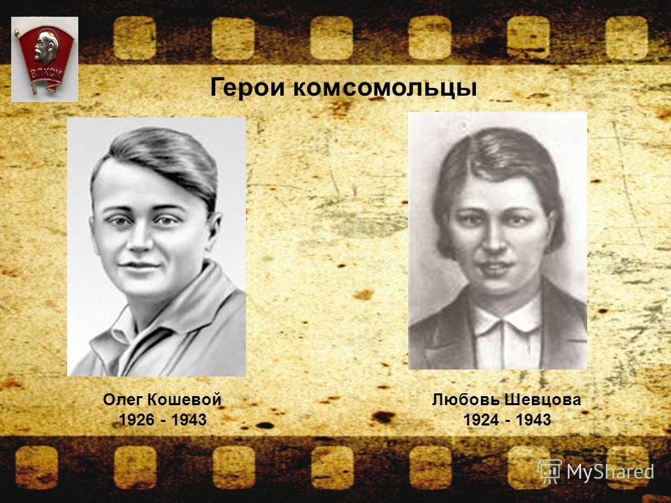 Герои комсомольцы Олег Кошевой 1926 - 1943 Любовь Шевцова 1924 - 1943