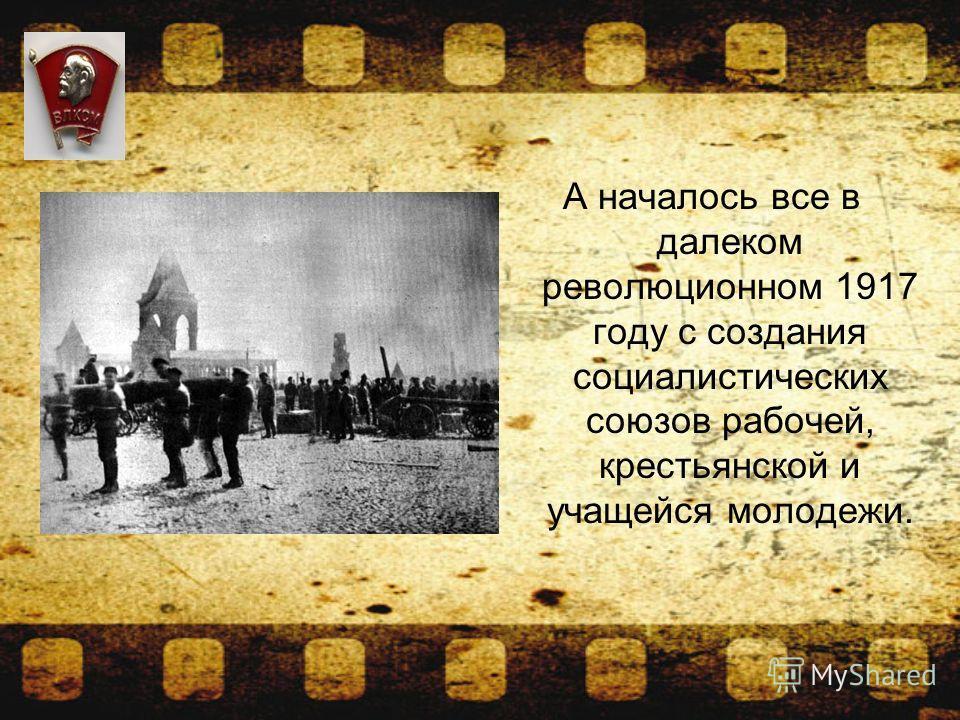 А началось все в далеком революционном 1917 году с создания социалистических союзов рабочей, крестьянской и учащейся молодежи.