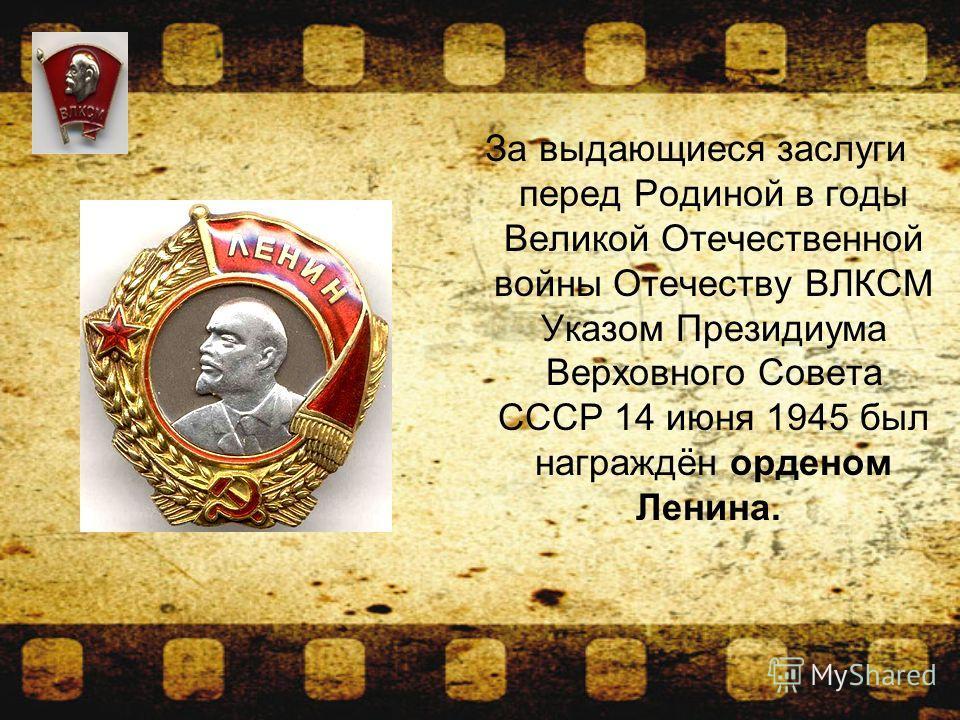За выдающиеся заслуги перед Родиной в годы Великой Отечественной войны Отечеству ВЛКСМ Указом Президиума Верховного Совета СССР 14 июня 1945 был награждён орденом Ленина.