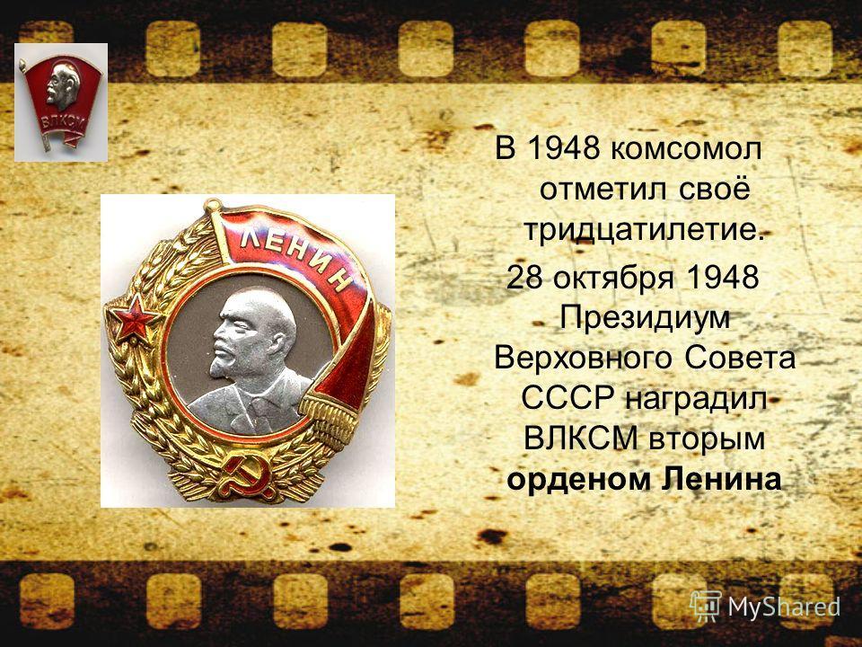 В 1948 комсомол отметил своё тридцатилетие. 28 октября 1948 Президиум Верховного Совета СССР наградил ВЛКСМ вторым орденом Ленина