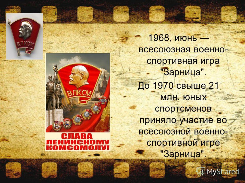 1968, июнь всесоюзная военно- спортивная игра Зарница. До 1970 свыше 21 млн. юных спортсменов приняло участие во всесоюзной военно- спортивной игре Зарница.