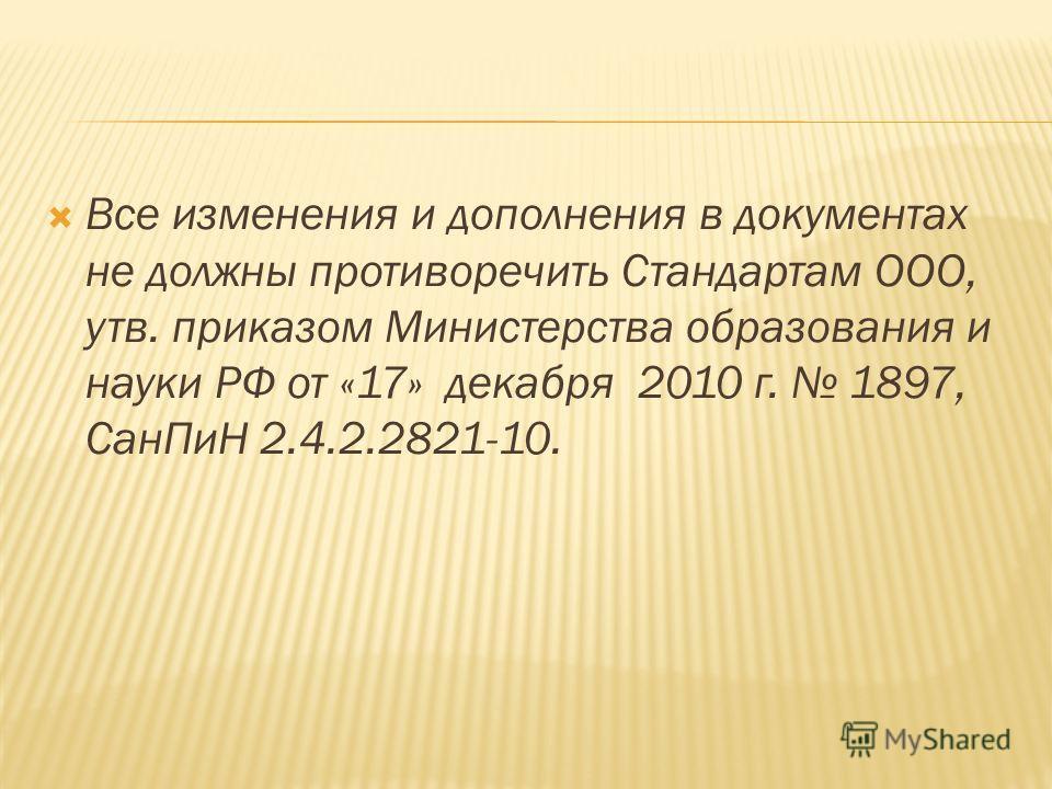 Все изменения и дополнения в документах не должны противоречить Стандартам ООО, утв. приказом Министерства образования и науки РФ от «17» декабря 2010 г. 1897, СанПиН 2.4.2.2821-10.