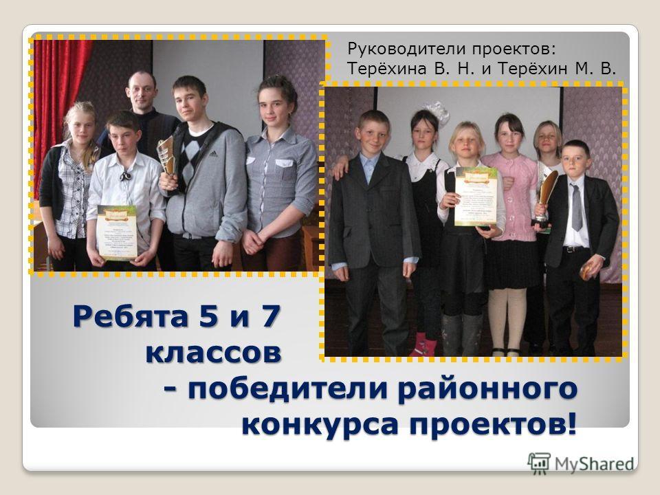 - победители районного конкурса проектов! Ребята 5 и 7 классов Руководители проектов: Терёхина В. Н. и Терёхин М. В.