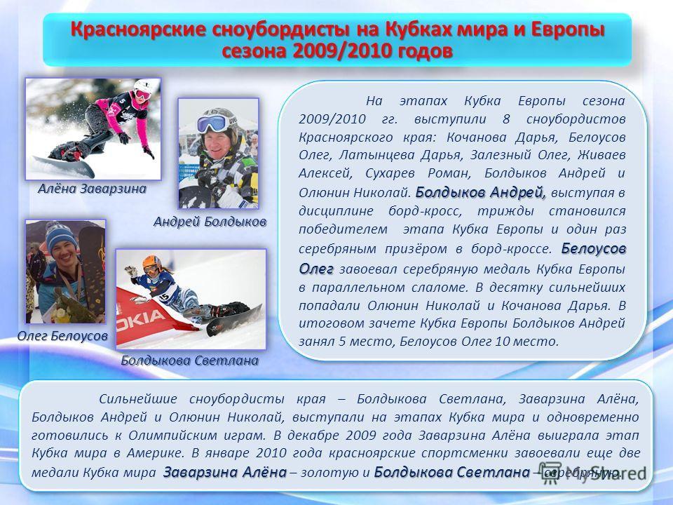 Заварзина АлёнаБолдыкова Светлана Сильнейшие сноубордисты края – Болдыкова Светлана, Заварзина Алёна, Болдыков Андрей и Олюнин Николай, выступали на этапах Кубка мира и одновременно готовились к Олимпийским играм. В декабре 2009 года Заварзина Алёна
