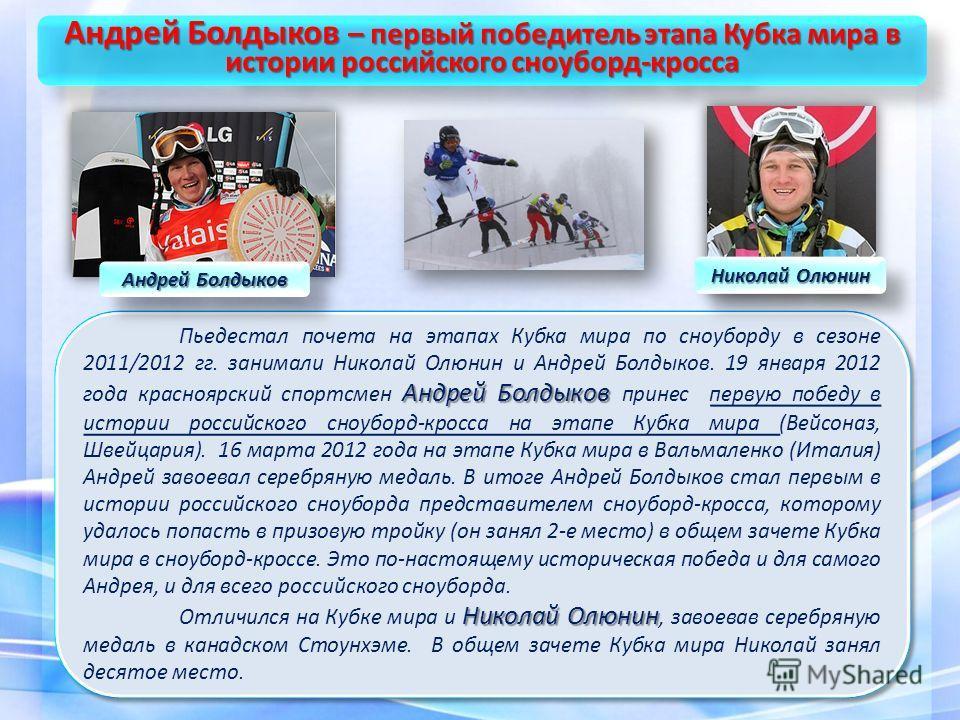 Андрей Болдыков Пьедестал почета на этапах Кубка мира по сноуборду в сезоне 2011/2012 гг. занимали Николай Олюнин и Андрей Болдыков. 19 января 2012 года красноярский спортсмен Андрей Болдыков принес первую победу в истории российского сноуборд-кросса