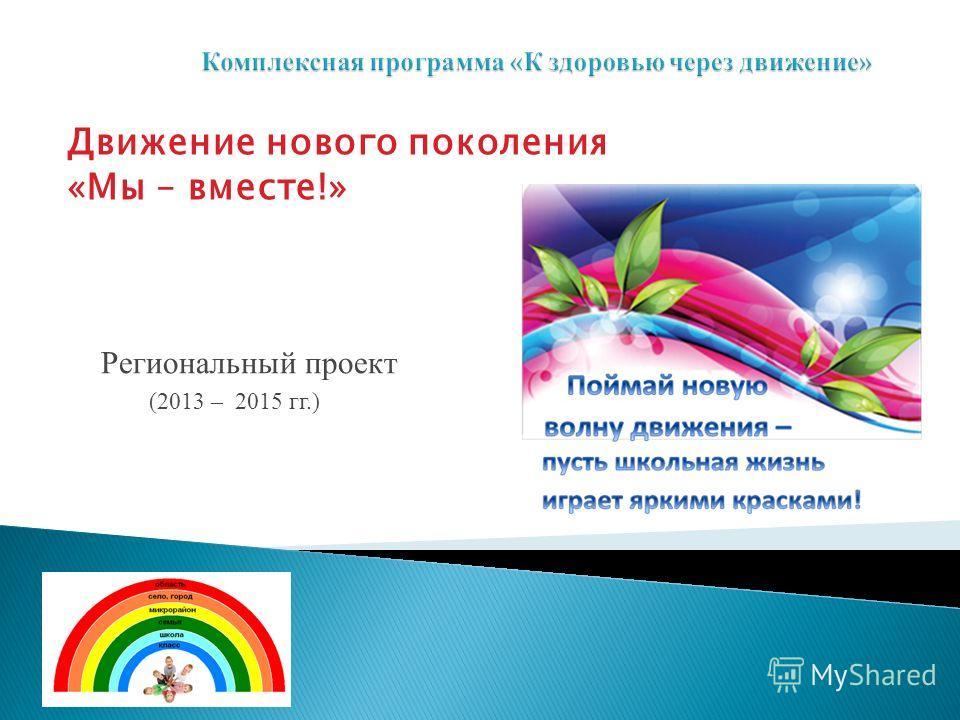 Региональный проект (2013 – 2015 гг.) Движение нового поколения «Мы – вместе!»