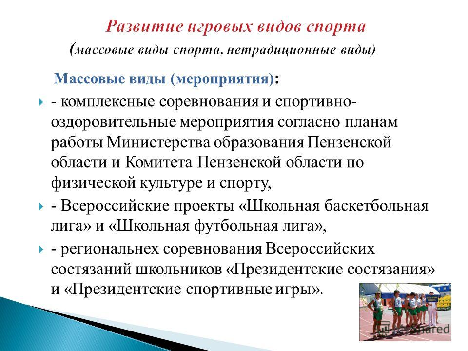 Массовые виды (мероприятия) : - комплексные соревнования и спортивно- оздоровительные мероприятия согласно планам работы Министерства образования Пензенской области и Комитета Пензенской области по физической культуре и спорту, - Всероссийские проект